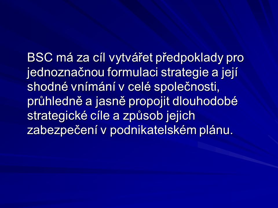 BSC má za cíl vytvářet předpoklady pro jednoznačnou formulaci strategie a její shodné vnímání v celé společnosti, průhledně a jasně propojit dlouhodobé strategické cíle a způsob jejich zabezpečení v podnikatelském plánu.