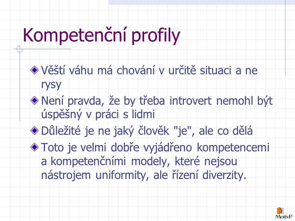 Kompetenční profily Věští váhu má chování v určitě situaci a ne rysy Není pravda, že by třeba introvert nemohl být úspěšný v práci s lidmi Důležité je ne jaký člověk je , ale co dělá Toto je velmi dobře vyjádřeno kompetencemi a kompetenčními modely, které nejsou nástrojem uniformity, ale řízení diverzity.