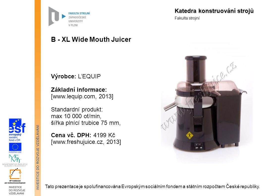 Katedra konstruování strojů Fakulta strojní B - XL Wide Mouth Juicer Výrobce: L'EQUIP Základní informace: [www.lequip.com, 2013] Standardní produkt: max 10 000 ot/min, šířka plnící trubice 75 mm, Cena vč.