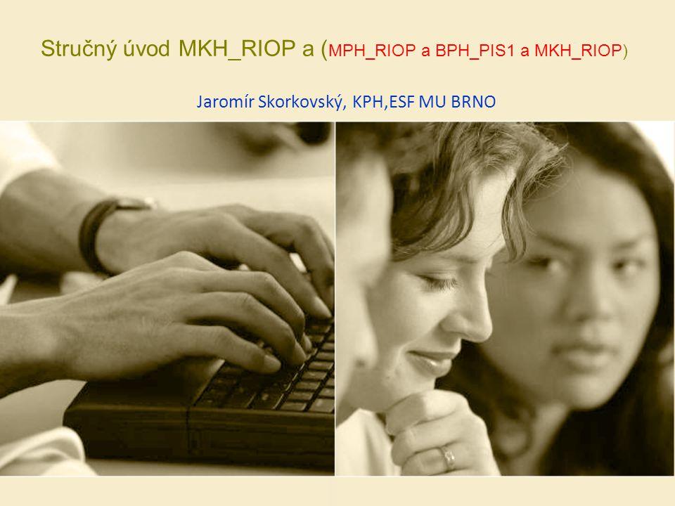 Stručný úvod MKH_RIOP a ( MPH_RIOP a BPH_PIS1 a MKH_RIOP) Jaromír Skorkovský, KPH,ESF MU BRNO