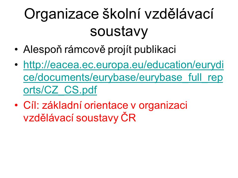 Organizace školní vzdělávací soustavy Alespoň rámcově projít publikaci http://eacea.ec.europa.eu/education/eurydi ce/documents/eurybase/eurybase_full_