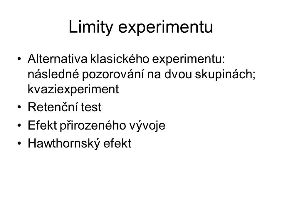 Limity experimentu Alternativa klasického experimentu: následné pozorování na dvou skupinách; kvaziexperiment Retenční test Efekt přirozeného vývoje Hawthornský efekt