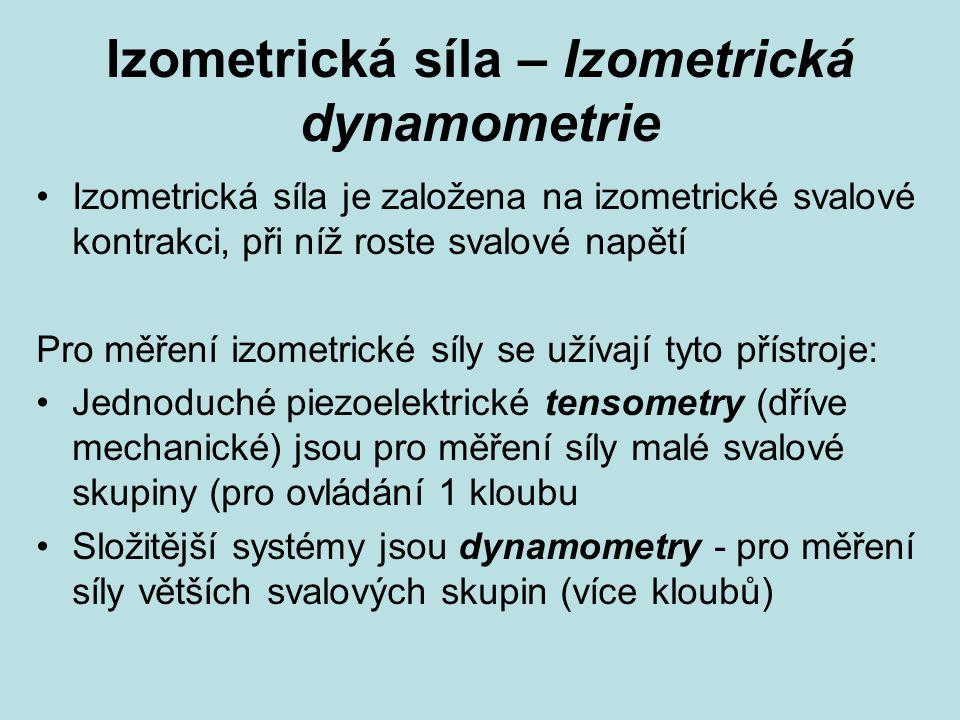 Izometrická síla – Izometrická dynamometrie Izometrická síla je založena na izometrické svalové kontrakci, při níž roste svalové napětí Pro měření izometrické síly se užívají tyto přístroje: Jednoduché piezoelektrické tensometry (dříve mechanické) jsou pro měření síly malé svalové skupiny (pro ovládání 1 kloubu Složitější systémy jsou dynamometry - pro měření síly větších svalových skupin (více kloubů)