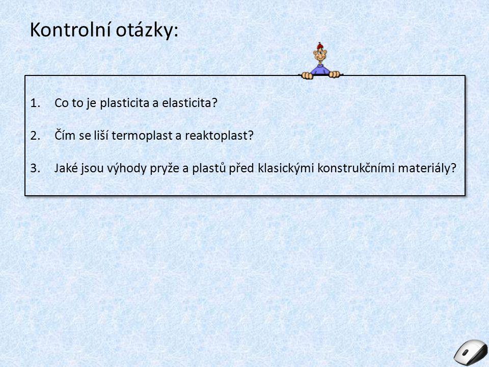 Kontrolní otázky: 1.Co to je plasticita a elasticita? 2.Čím se liší termoplast a reaktoplast? 3.Jaké jsou výhody pryže a plastů před klasickými konstr