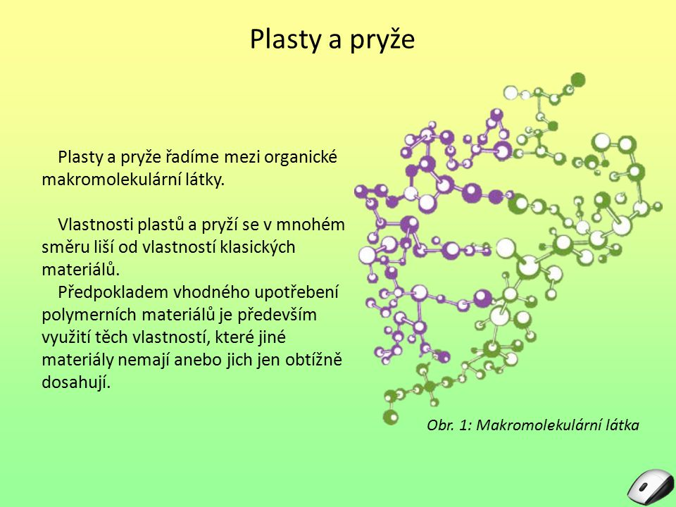 Plasty a pryže Plasty a pryže řadíme mezi organické makromolekulární látky. Vlastnosti plastů a pryží se v mnohém směru liší od vlastností klasických