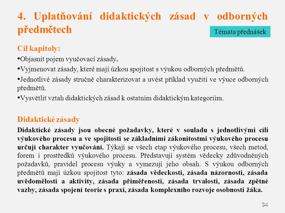 34 4. Uplatňování didaktických zásad v odborných předmětech Cíl kapitoly:. Objasnit pojem vyučovací zásady. Vyjmenovat zásady, které mají úzkou spojit