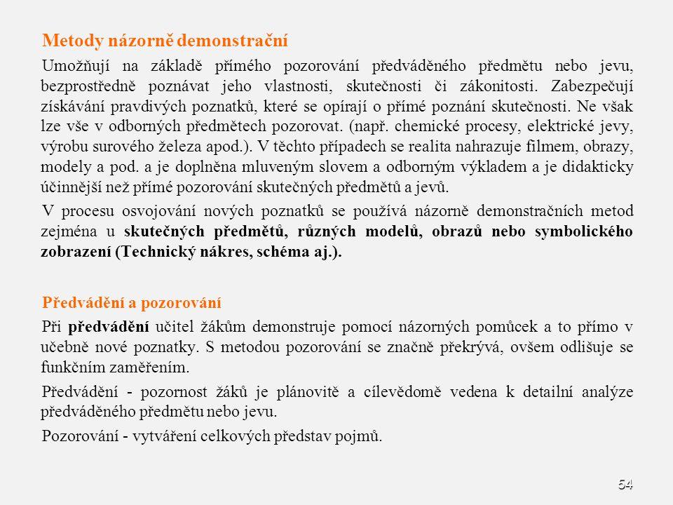 54 Metody názorně demonstrační Umožňují na základě přímého pozorování předváděného předmětu nebo jevu, bezprostředně poznávat jeho vlastnosti, skutečn