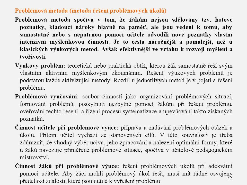 72 Problémová metoda (metoda řešení problémových úkolů) Problémová metoda spočívá v tom, že žákům nejsou sdělovány tzv. hotové poznatky, kladoucí náro