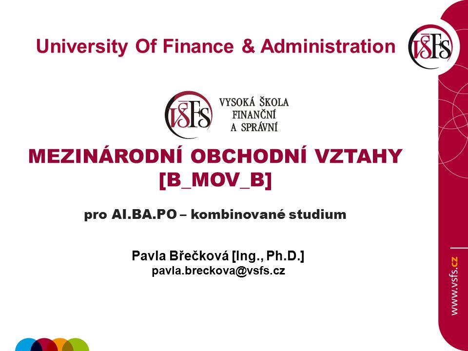 University Of Finance & Administration MEZINÁRODNÍ OBCHODNÍ VZTAHY [B_MOV_B] pro AI.BA.PO – kombinované studium Pavla Břečková [Ing., Ph.D.] pavla.bre