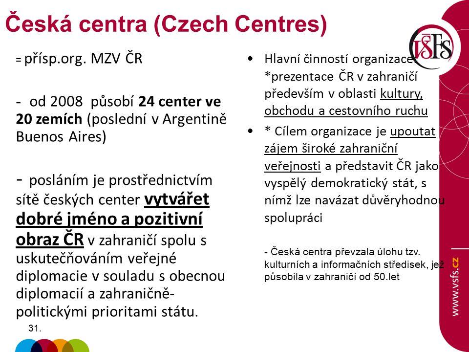 31. = přísp.org. MZV ČR - od 2008 působí 24 center ve 20 zemích (poslední v Argentině Buenos Aires) - posláním je prostřednictvím sítě českých center