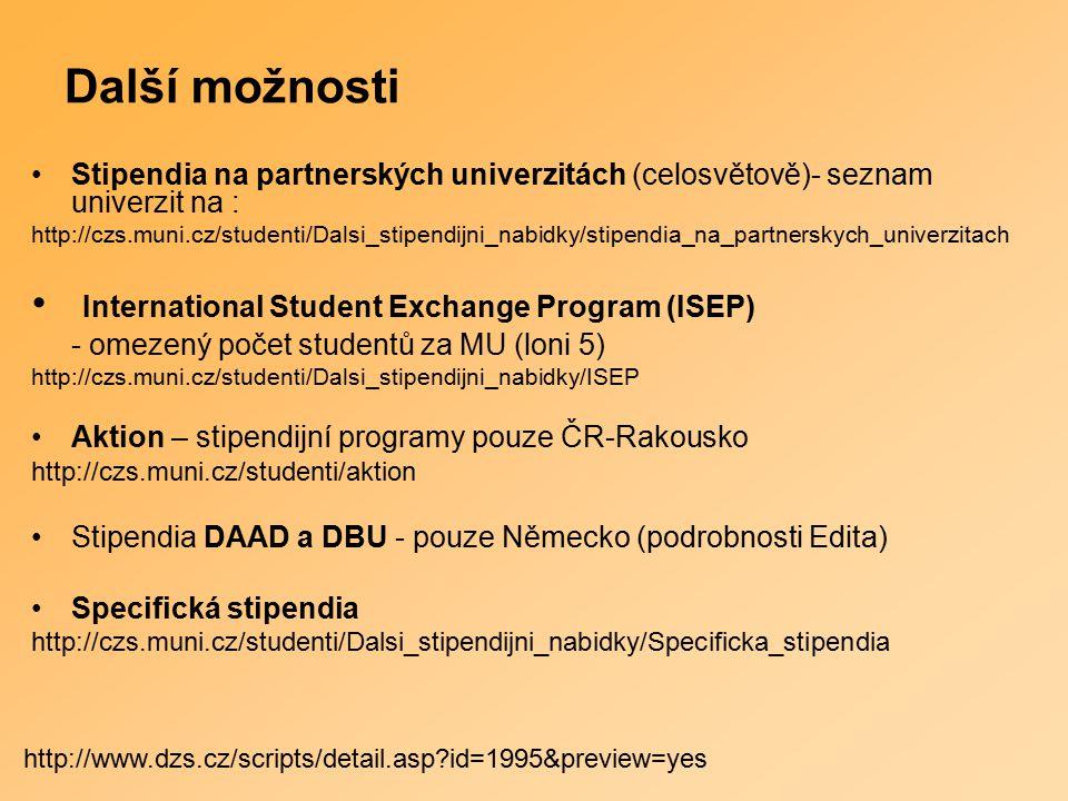 Další možnosti Stipendia na partnerských univerzitách (celosvětově)- seznam univerzit na : http://czs.muni.cz/studenti/Dalsi_stipendijni_nabidky/stipendia_na_partnerskych_univerzitach International Student Exchange Program (ISEP) - omezený počet studentů za MU (loni 5) http://czs.muni.cz/studenti/Dalsi_stipendijni_nabidky/ISEP Aktion – stipendijní programy pouze ČR-Rakousko http://czs.muni.cz/studenti/aktion Stipendia DAAD a DBU - pouze Německo (podrobnosti Edita) Specifická stipendia http://czs.muni.cz/studenti/Dalsi_stipendijni_nabidky/Specificka_stipendia http://www.dzs.cz/scripts/detail.asp?id=1995&preview=yes
