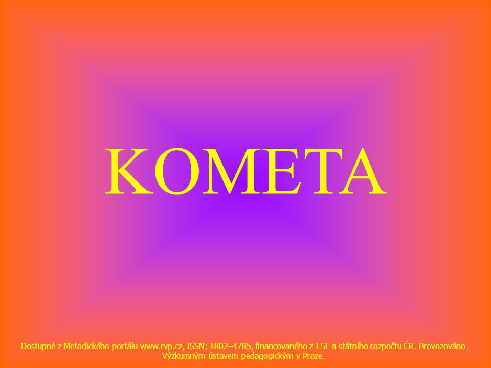 KOMETA Dostupné z Metodického portálu www.rvp.cz, ISSN: 1802–4785, financovaného z ESF a státního rozpočtu ČR.