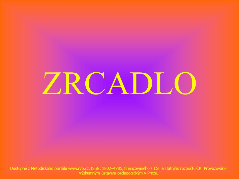 ZRCADLO Dostupné z Metodického portálu www.rvp.cz, ISSN: 1802–4785, financovaného z ESF a státního rozpočtu ČR.