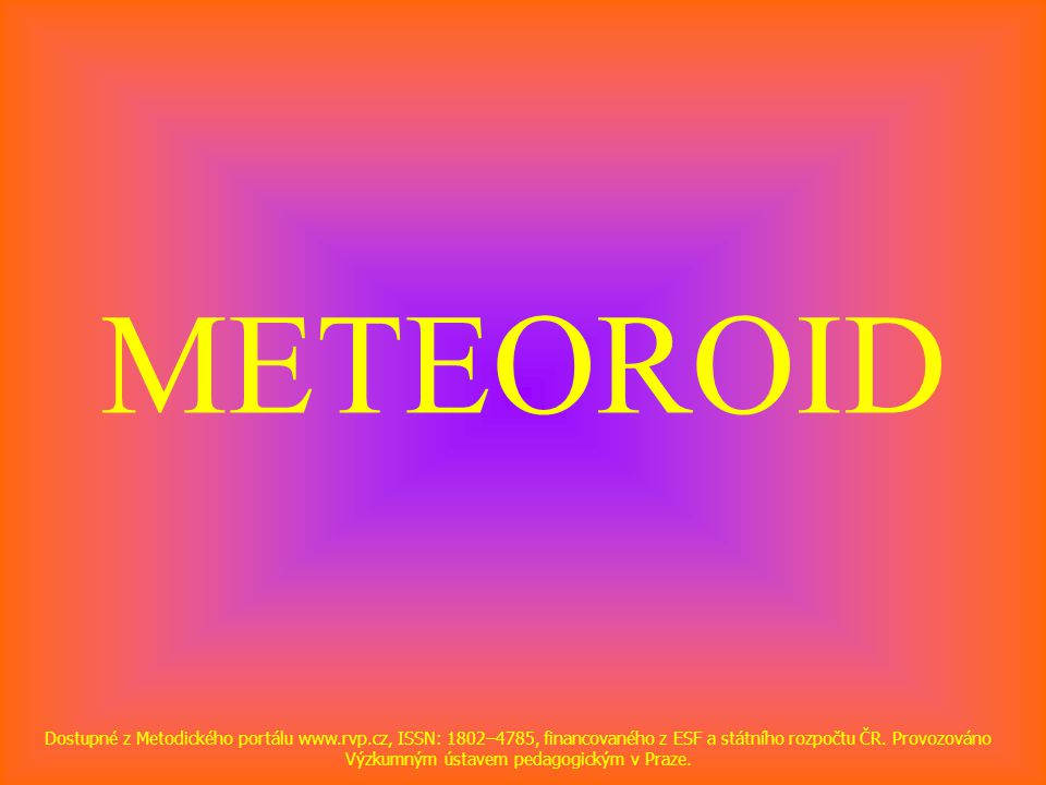 METEOROID Dostupné z Metodického portálu www.rvp.cz, ISSN: 1802–4785, financovaného z ESF a státního rozpočtu ČR.