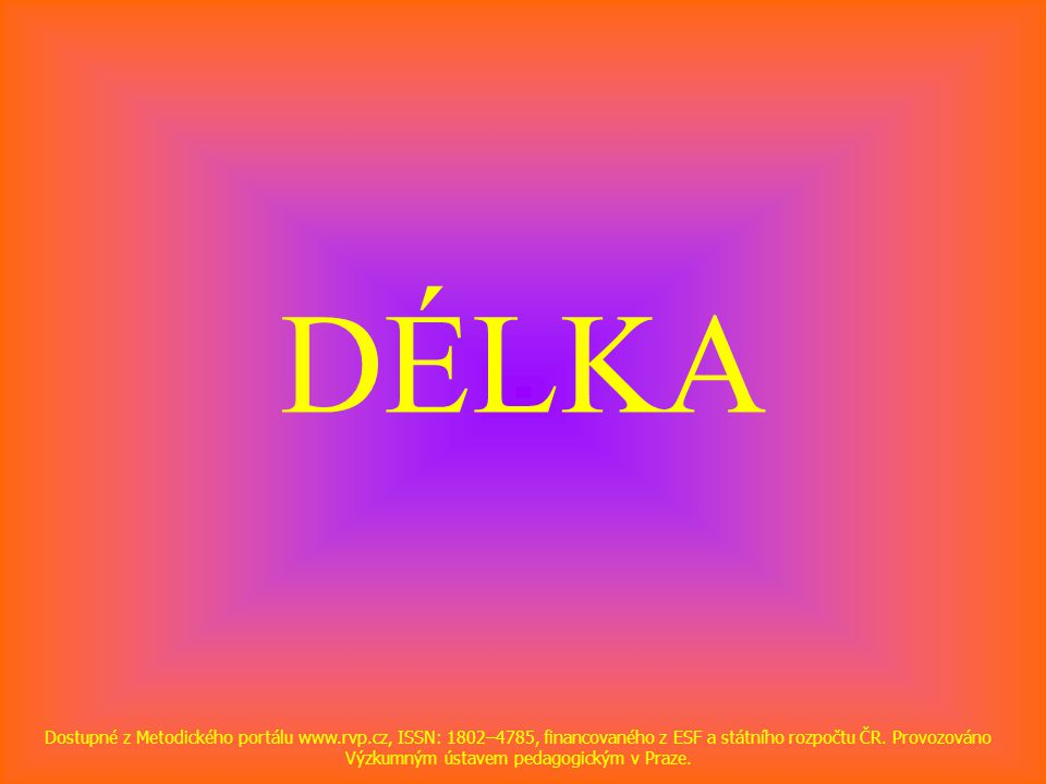 DÉLKA Dostupné z Metodického portálu www.rvp.cz, ISSN: 1802–4785, financovaného z ESF a státního rozpočtu ČR.
