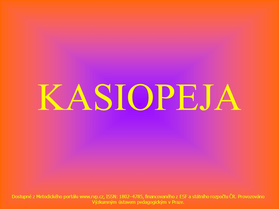 KASIOPEJA Dostupné z Metodického portálu www.rvp.cz, ISSN: 1802–4785, financovaného z ESF a státního rozpočtu ČR.