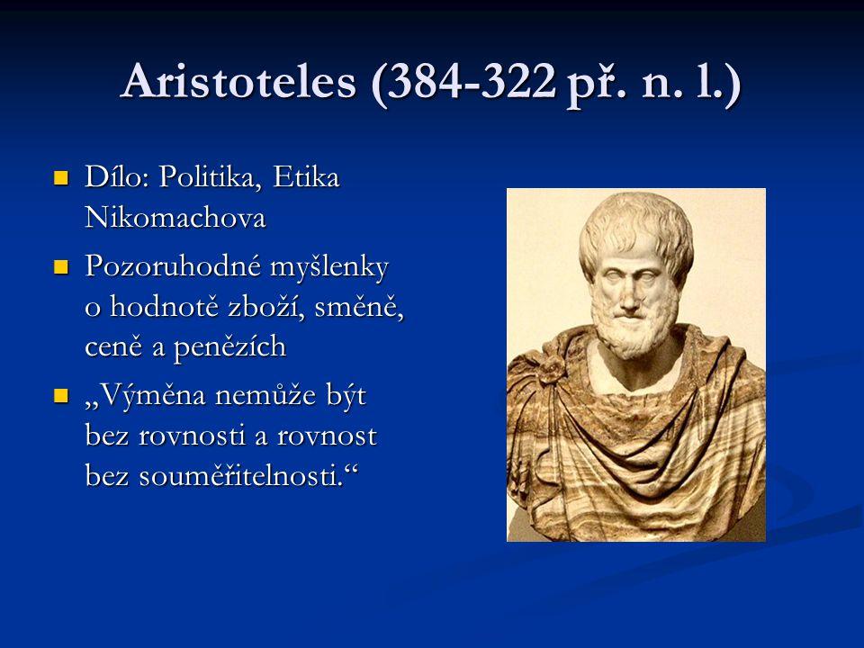 Aristoteles (384-322 př. n. l.) Dílo: Politika, Etika Nikomachova Dílo: Politika, Etika Nikomachova Pozoruhodné myšlenky o hodnotě zboží, směně, ceně