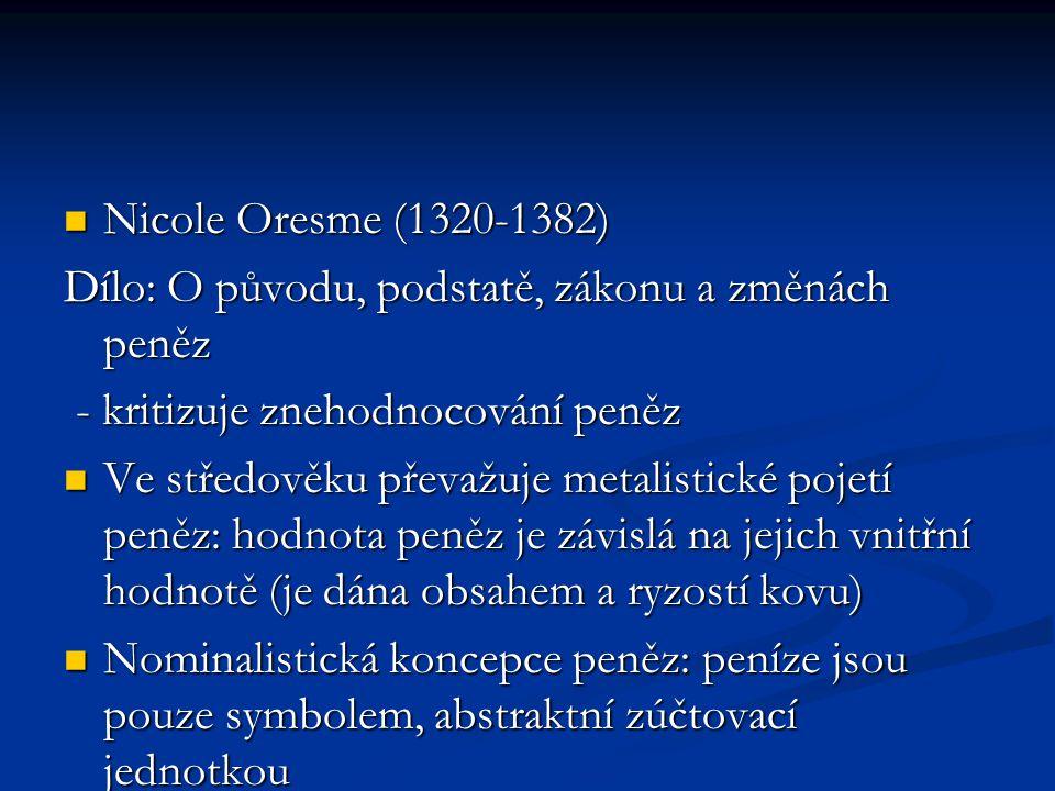Nicole Oresme (1320-1382) Nicole Oresme (1320-1382) Dílo: O původu, podstatě, zákonu a změnách peněz - kritizuje znehodnocování peněz - kritizuje znehodnocování peněz Ve středověku převažuje metalistické pojetí peněz: hodnota peněz je závislá na jejich vnitřní hodnotě (je dána obsahem a ryzostí kovu) Ve středověku převažuje metalistické pojetí peněz: hodnota peněz je závislá na jejich vnitřní hodnotě (je dána obsahem a ryzostí kovu) Nominalistická koncepce peněz: peníze jsou pouze symbolem, abstraktní zúčtovací jednotkou Nominalistická koncepce peněz: peníze jsou pouze symbolem, abstraktní zúčtovací jednotkou