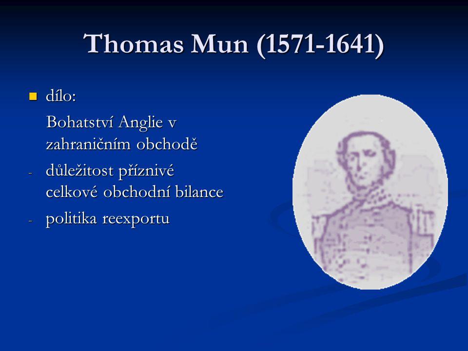 Thomas Mun (1571-1641) dílo: dílo: Bohatství Anglie v zahraničním obchodě Bohatství Anglie v zahraničním obchodě - důležitost příznivé celkové obchodní bilance - politika reexportu