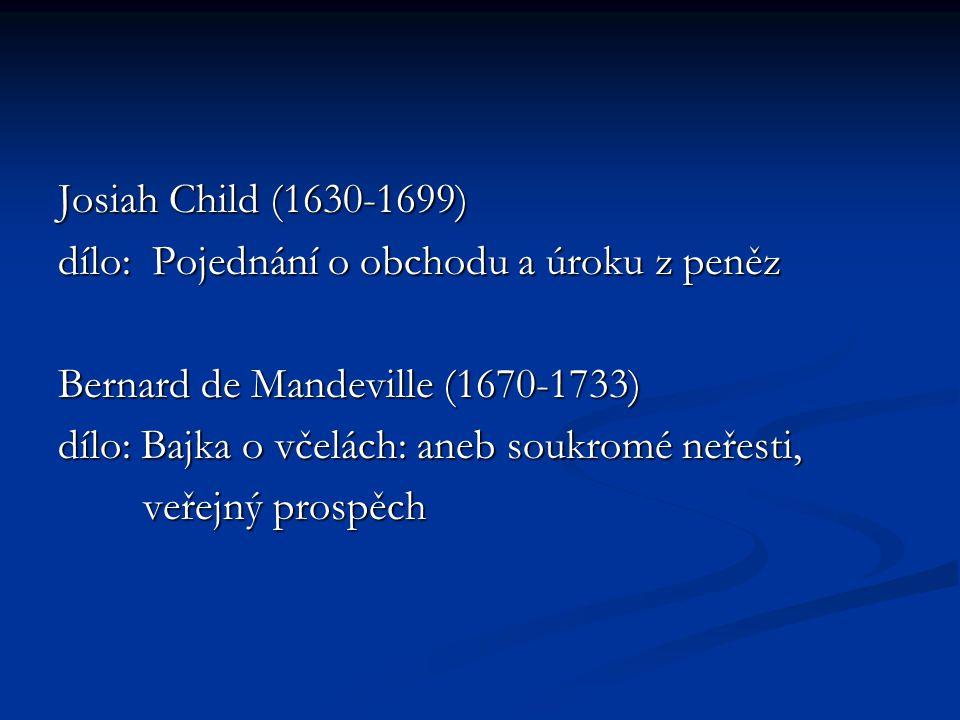 Josiah Child (1630-1699) dílo: Pojednání o obchodu a úroku z peněz Bernard de Mandeville (1670-1733) dílo: Bajka o včelách: aneb soukromé neřesti, veř
