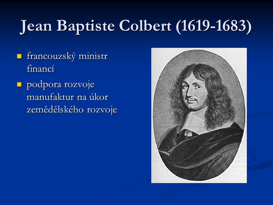Jean Baptiste Colbert (1619-1683) francouzský ministr financí francouzský ministr financí podpora rozvoje manufaktur na úkor zemědělského rozvoje podpora rozvoje manufaktur na úkor zemědělského rozvoje