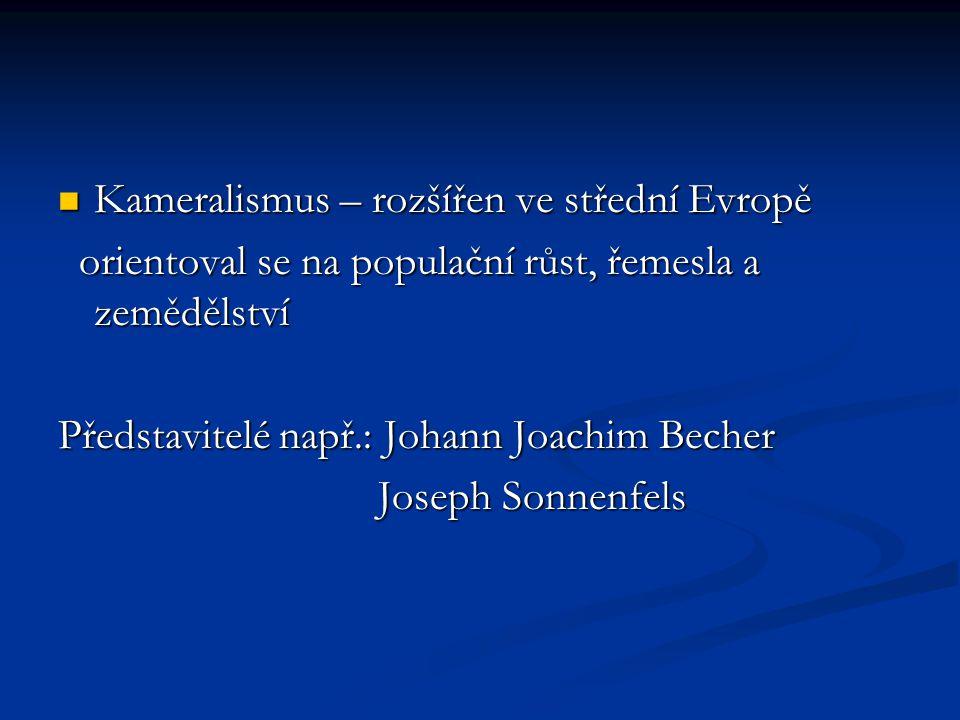 Kameralismus – rozšířen ve střední Evropě Kameralismus – rozšířen ve střední Evropě orientoval se na populační růst, řemesla a zemědělství orientoval se na populační růst, řemesla a zemědělství Představitelé např.: Johann Joachim Becher Joseph Sonnenfels Joseph Sonnenfels