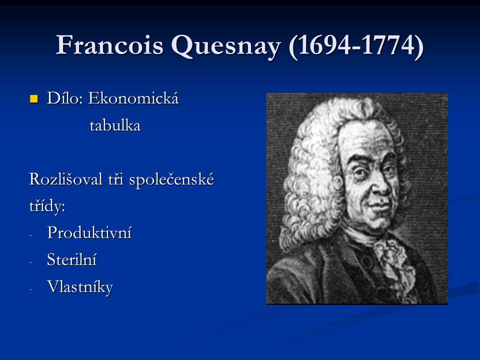 Francois Quesnay (1694-1774) Dílo: Ekonomická Dílo: Ekonomická tabulka tabulka Rozlišoval tři společenské třídy: - Produktivní - Sterilní - Vlastníky