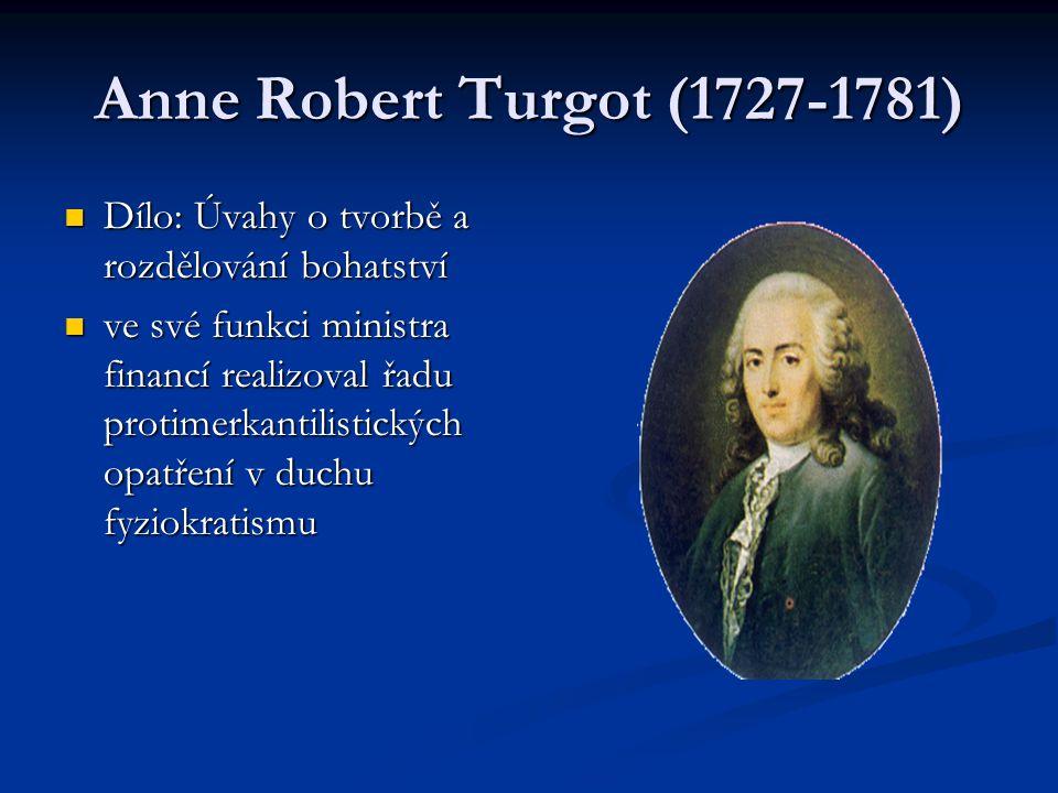 Anne Robert Turgot (1727-1781) Dílo: Úvahy o tvorbě a rozdělování bohatství Dílo: Úvahy o tvorbě a rozdělování bohatství ve své funkci ministra financí realizoval řadu protimerkantilistických opatření v duchu fyziokratismu ve své funkci ministra financí realizoval řadu protimerkantilistických opatření v duchu fyziokratismu
