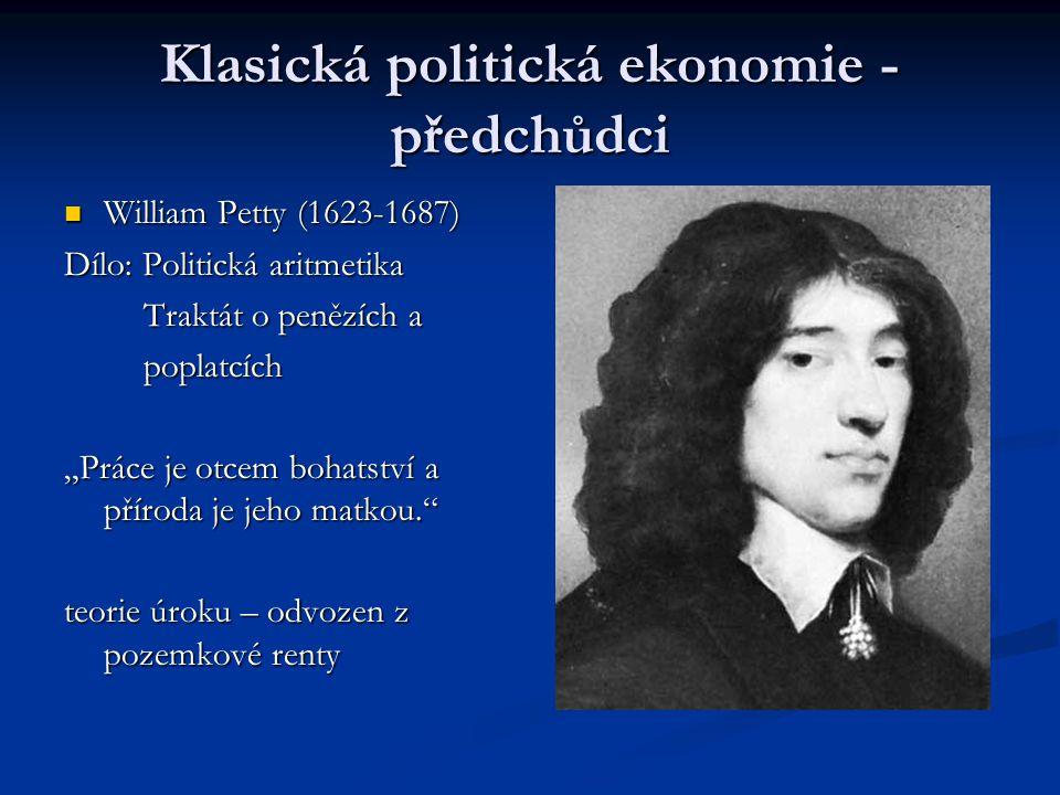 """Klasická politická ekonomie - předchůdci William Petty (1623-1687) William Petty (1623-1687) Dílo: Politická aritmetika Traktát o penězích a Traktát o penězích a poplatcích poplatcích """"Práce je otcem bohatství a příroda je jeho matkou. teorie úroku – odvozen z pozemkové renty"""