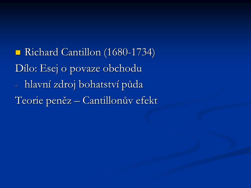 Richard Cantillon (1680-1734) Richard Cantillon (1680-1734) Dílo: Esej o povaze obchodu - hlavní zdroj bohatství půda Teorie peněz – Cantillonův efekt