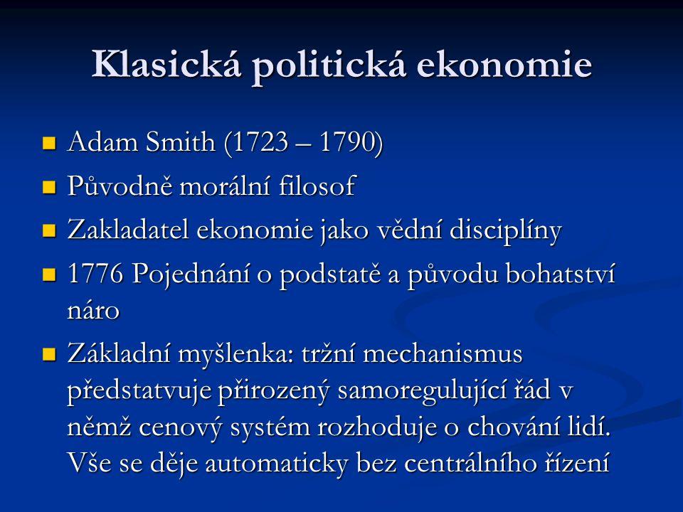 Klasická politická ekonomie Adam Smith (1723 – 1790) Adam Smith (1723 – 1790) Původně morální filosof Původně morální filosof Zakladatel ekonomie jako vědní disciplíny Zakladatel ekonomie jako vědní disciplíny 1776 Pojednání o podstatě a původu bohatství náro 1776 Pojednání o podstatě a původu bohatství náro Základní myšlenka: tržní mechanismus předstatvuje přirozený samoregulující řád v němž cenový systém rozhoduje o chování lidí.