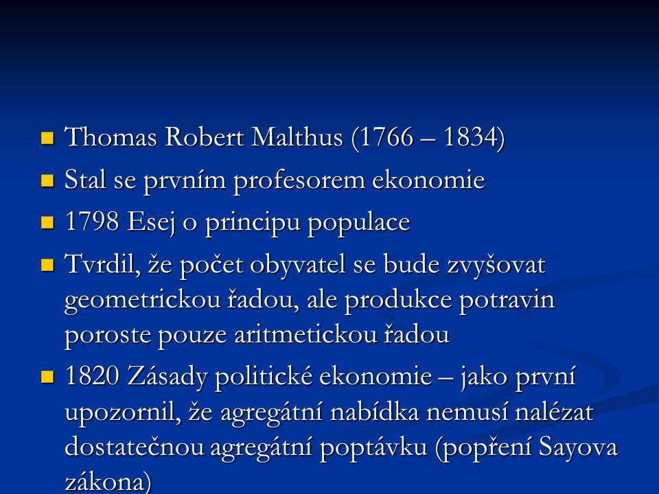 Thomas Robert Malthus (1766 – 1834) Thomas Robert Malthus (1766 – 1834) Stal se prvním profesorem ekonomie Stal se prvním profesorem ekonomie 1798 Esej o principu populace 1798 Esej o principu populace Tvrdil, že počet obyvatel se bude zvyšovat geometrickou řadou, ale produkce potravin poroste pouze aritmetickou řadou Tvrdil, že počet obyvatel se bude zvyšovat geometrickou řadou, ale produkce potravin poroste pouze aritmetickou řadou 1820 Zásady politické ekonomie – jako první upozornil, že agregátní nabídka nemusí nalézat dostatečnou agregátní poptávku (popření Sayova zákona) 1820 Zásady politické ekonomie – jako první upozornil, že agregátní nabídka nemusí nalézat dostatečnou agregátní poptávku (popření Sayova zákona)