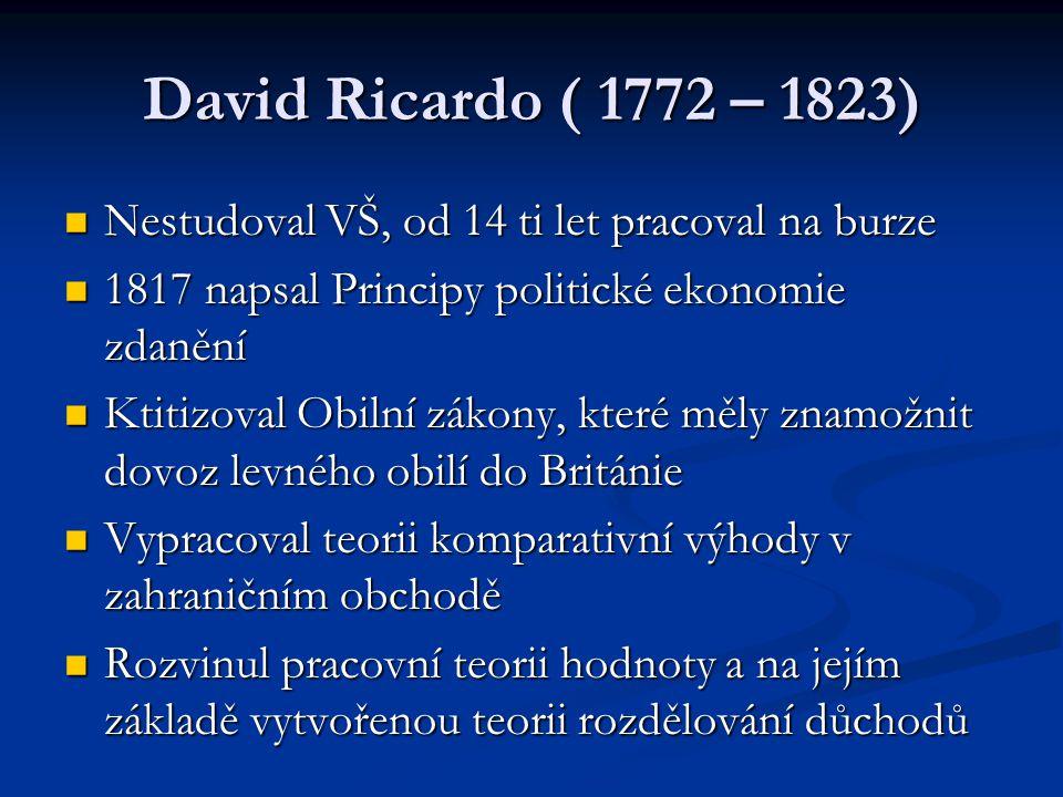 David Ricardo ( 1772 – 1823) Nestudoval VŠ, od 14 ti let pracoval na burze Nestudoval VŠ, od 14 ti let pracoval na burze 1817 napsal Principy politické ekonomie zdanění 1817 napsal Principy politické ekonomie zdanění Ktitizoval Obilní zákony, které měly znamožnit dovoz levného obilí do Británie Ktitizoval Obilní zákony, které měly znamožnit dovoz levného obilí do Británie Vypracoval teorii komparativní výhody v zahraničním obchodě Vypracoval teorii komparativní výhody v zahraničním obchodě Rozvinul pracovní teorii hodnoty a na jejím základě vytvořenou teorii rozdělování důchodů Rozvinul pracovní teorii hodnoty a na jejím základě vytvořenou teorii rozdělování důchodů