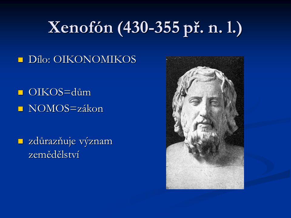 Xenofón (430-355 př. n. l.) Dílo: OIKONOMIKOS Dílo: OIKONOMIKOS OIKOS=dům OIKOS=dům NOMOS=zákon NOMOS=zákon zdůrazňuje význam zemědělství zdůrazňuje v