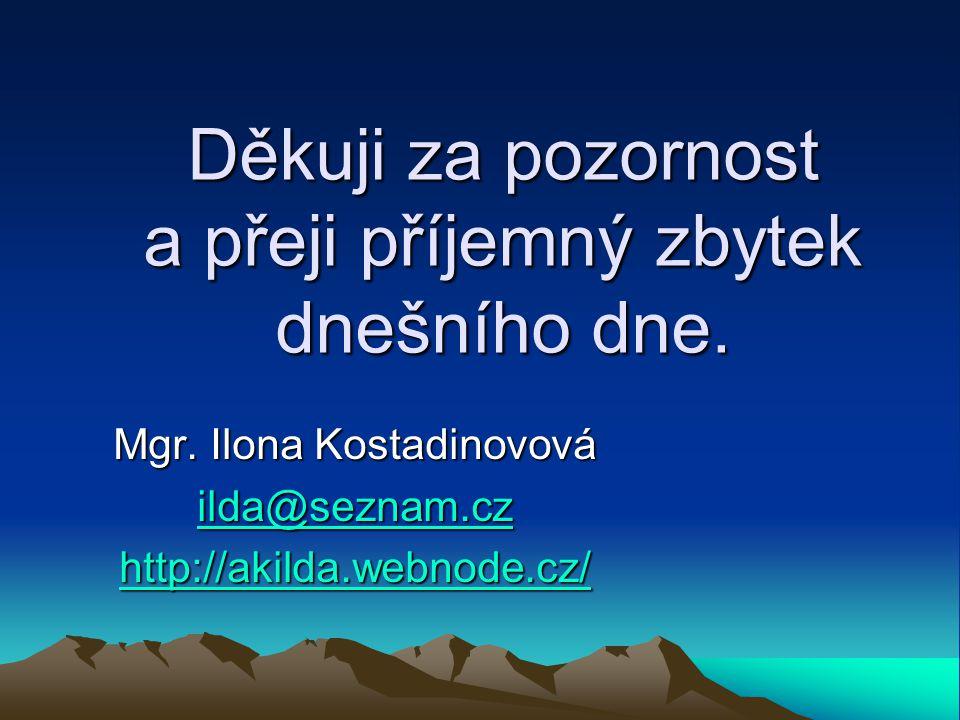 Děkuji za pozornost a přeji příjemný zbytek dnešního dne. Mgr. Ilona Kostadinovová ilda@seznam.cz ilda@seznam.cz http://akilda.webnode.cz/