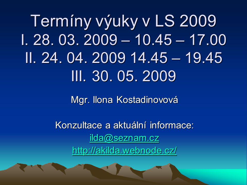 Termíny výuky v LS 2009 I. 28. 03. 2009 – 10.45 – 17.00 II. 24. 04. 2009 14.45 – 19.45 III. 30. 05. 2009 Mgr. Ilona Kostadinovová Konzultace a aktuáln