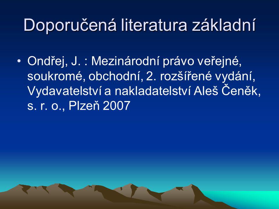 Doporučená literatura základní Ondřej, J. : Mezinárodní právo veřejné, soukromé, obchodní, 2. rozšířené vydání, Vydavatelství a nakladatelství Aleš Če