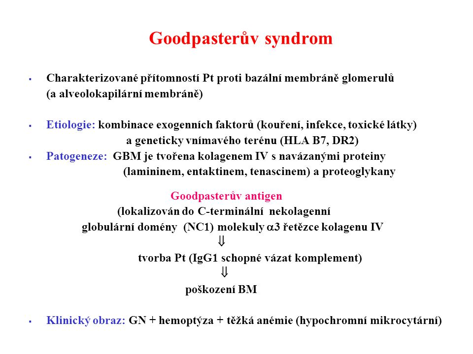 Goodpasterův syndrom  Charakterizované přítomností Pt proti bazální membráně glomerulů (a alveolokapilární membráně)  Etiologie: kombinace exogenních faktorů (kouření, infekce, toxické látky) a geneticky vnímavého terénu (HLA B7, DR2)  Patogeneze: GBM je tvořena kolagenem IV s navázanými proteiny (lamininem, entaktinem, tenascinem) a proteoglykany Goodpasterův antigen (lokalizován do C-terminální nekolagenní globulární domény (NC1) molekuly  3 řetězce kolagenu IV  tvorba Pt (IgG1 schopné vázat komplement)  poškození BM  Klinický obraz: GN + hemoptýza + těžká anémie (hypochromní mikrocytární)