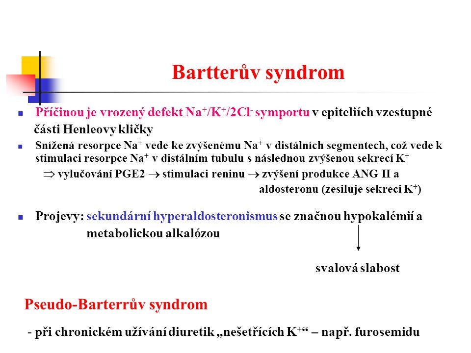 """Bartterův syndrom Příčinou je vrozený defekt Na + /K + /2Cl - symportu v epiteliích vzestupné části Henleovy kličky Snížená resorpce Na + vede ke zvýšenému Na + v distálních segmentech, což vede k stimulaci resorpce Na + v distálním tubulu s následnou zvýšenou sekrecí K +  vylučování PGE2  stimulaci reninu  zvýšení produkce ANG II a aldosteronu (zesiluje sekreci K + ) Projevy: sekundární hyperaldosteronismus se značnou hypokalémií a metabolickou alkalózou svalová slabost Pseudo-Barterrův syndrom - při chronickém užívání diuretik """"nešetřících K + – např."""