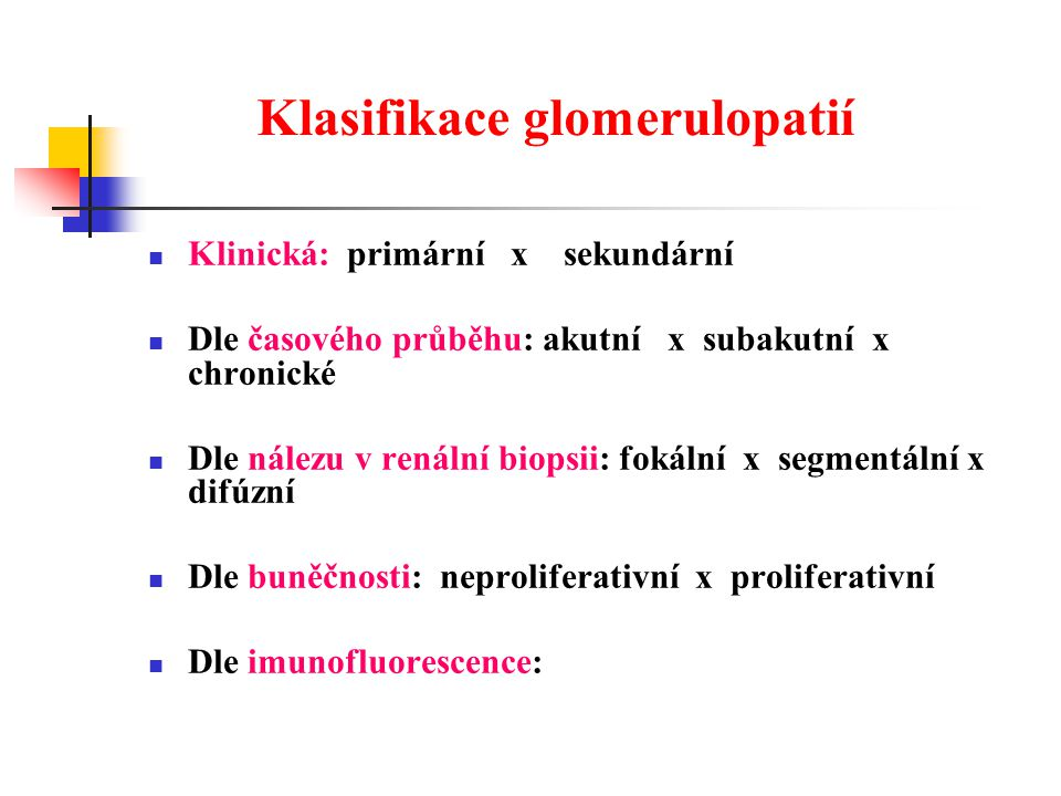 Klasifikace glomerulopatií Klinická: primární x sekundární Dle časového průběhu: akutní x subakutní x chronické Dle nálezu v renální biopsii: fokální x segmentální x difúzní Dle buněčnosti: neproliferativní x proliferativní Dle imunofluorescence: