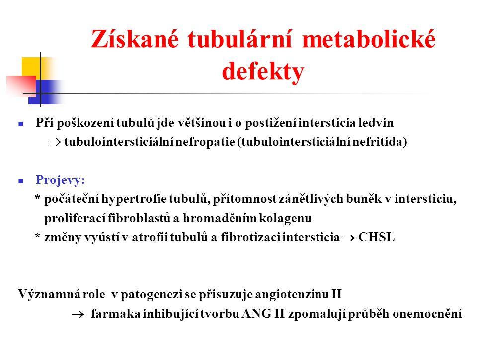 Získané tubulární metabolické defekty Při poškození tubulů jde většinou i o postižení intersticia ledvin  tubulointersticiální nefropatie (tubulointersticiální nefritida) Projevy: * počáteční hypertrofie tubulů, přítomnost zánětlivých buněk v intersticiu, proliferací fibroblastů a hromaděním kolagenu * změny vyústí v atrofii tubulů a fibrotizaci intersticia  CHSL Významná role v patogenezi se přisuzuje angiotenzinu II  farmaka inhibující tvorbu ANG II zpomalují průběh onemocnění