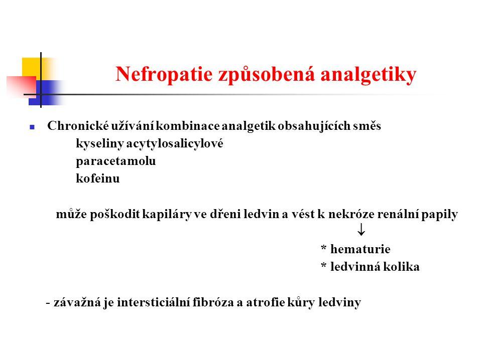 Nefropatie způsobená analgetiky Chronické užívání kombinace analgetik obsahujících směs kyseliny acytylosalicylové paracetamolu kofeinu může poškodit kapiláry ve dřeni ledvin a vést k nekróze renální papily  * hematurie * ledvinná kolika - závažná je intersticiální fibróza a atrofie kůry ledviny