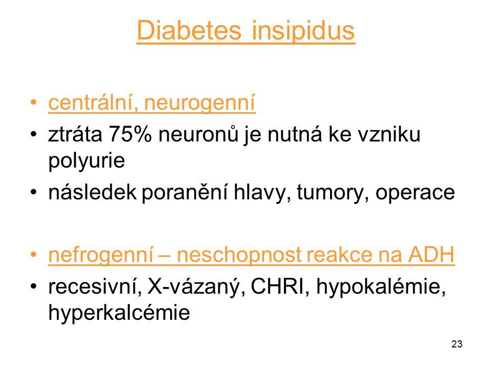 23 Diabetes insipidus centrální, neurogenní ztráta 75% neuronů je nutná ke vzniku polyurie následek poranění hlavy, tumory, operace nefrogenní – nesch