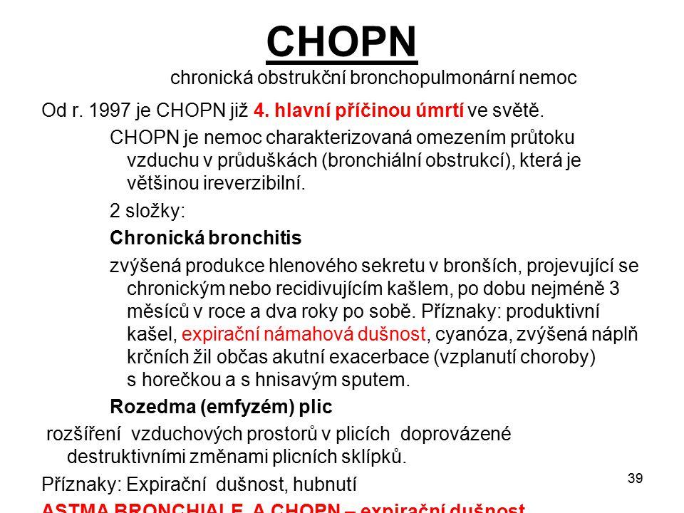 39 CHOPN chronická obstrukční bronchopulmonární nemoc Od r. 1997 je CHOPN již 4. hlavní příčinou úmrtí ve světě. CHOPN je nemoc charakterizovaná omeze