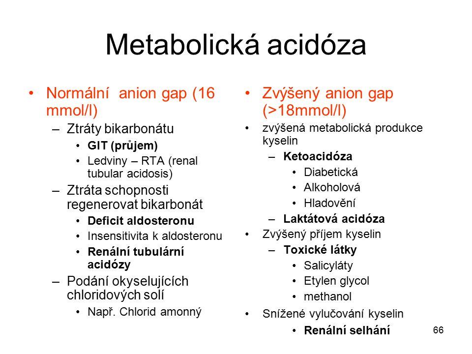 66 Metabolická acidóza Normální anion gap (16 mmol/l) –Ztráty bikarbonátu GIT (průjem) Ledviny – RTA (renal tubular acidosis) –Ztráta schopnosti regen