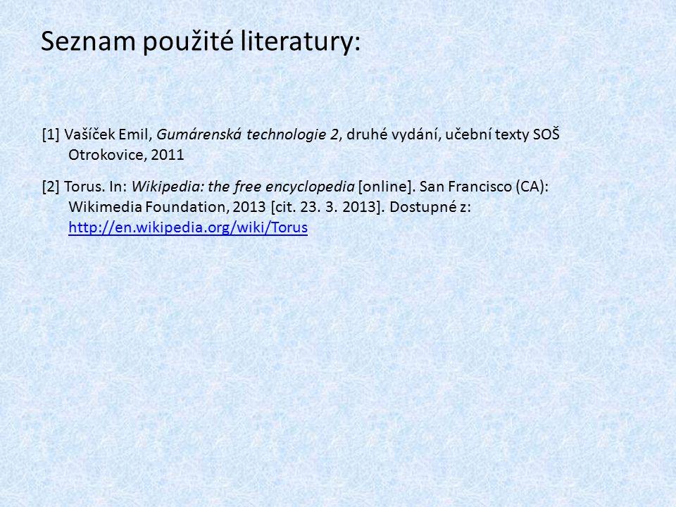 Seznam použité literatury: [1] Vašíček Emil, Gumárenská technologie 2, druhé vydání, učební texty SOŠ Otrokovice, 2011 [2] Torus. In: Wikipedia: the f
