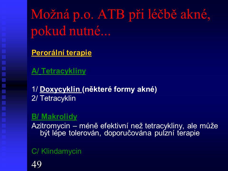 Možná p.o. ATB při léčbě akné, pokud nutné... Perorální terapie A/ Tetracykliny 1/ Doxycyklin (některé formy akné) 2/ Tetracyklin B/ Makrolidy Azitrom