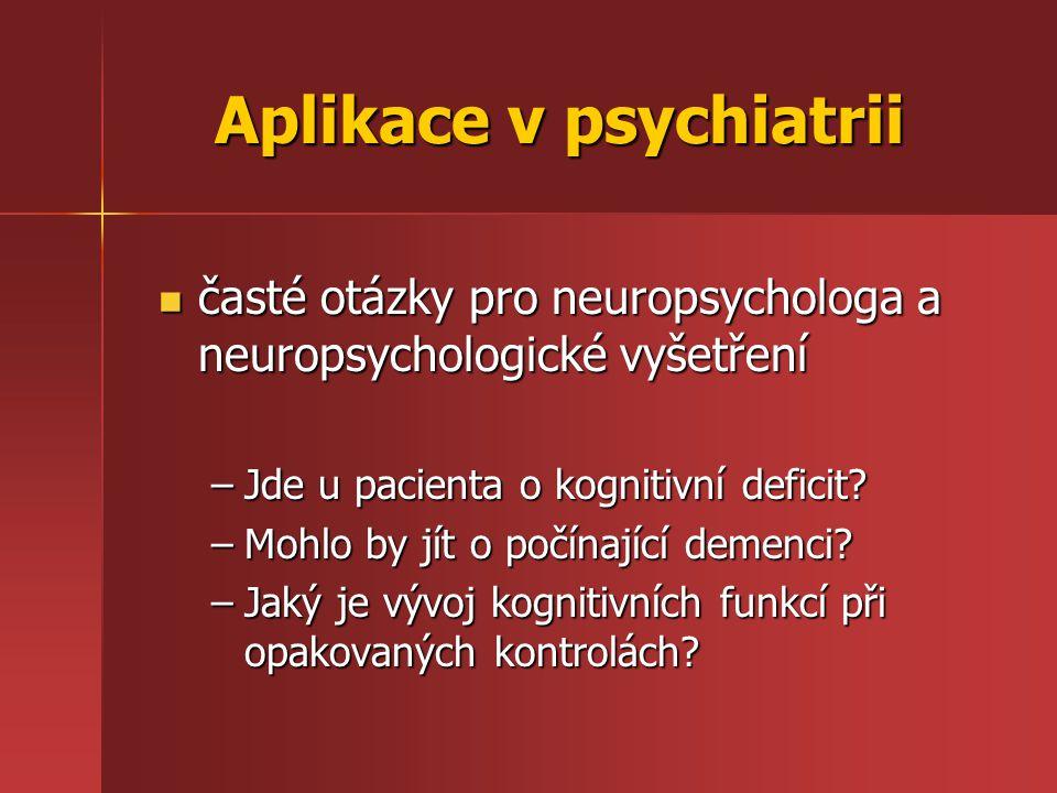 Aplikace v psychiatrii časté otázky pro neuropsychologa a neuropsychologické vyšetření časté otázky pro neuropsychologa a neuropsychologické vyšetření –Jde u pacienta o kognitivní deficit.