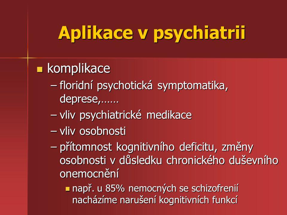 Aplikace v psychiatrii komplikace komplikace –floridní psychotická symptomatika, deprese,…… –vliv psychiatrické medikace –vliv osobnosti –přítomnost kognitivního deficitu, změny osobnosti v důsledku chronického duševního onemocnění např.