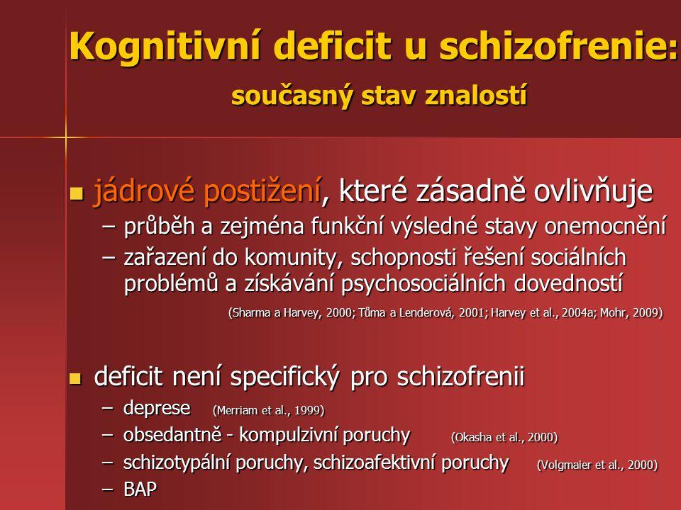 Kognitivní deficit u schizofrenie : současný stav znalostí jádrové postižení, které zásadně ovlivňuje jádrové postižení, které zásadně ovlivňuje –průběh a zejména funkční výsledné stavy onemocnění –zařazení do komunity, schopnosti řešení sociálních problémů a získávání psychosociálních dovedností (Sharma a Harvey, 2000; Tůma a Lenderová, 2001; Harvey et al., 2004a; Mohr, 2009) deficit není specifický pro schizofrenii deficit není specifický pro schizofrenii –deprese (Merriam et al., 1999) –obsedantně - kompulzivní poruchy (Okasha et al., 2000) –schizotypální poruchy, schizoafektivní poruchy (Volgmaier et al., 2000) –BAP